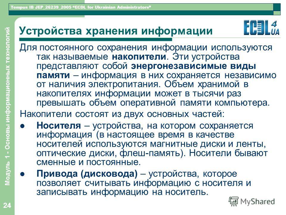 Tempus IB JEP_26239_2005 ECDL for Ukrainian Administrators Модуль 1 - Основы информационных технологий 24 Устройства хранения информации Для постоянного сохранения информации используются так называемые накопители. Эти устройства представляют собой э