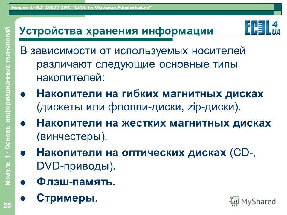 Tempus IB JEP_26239_2005 ECDL for Ukrainian Administrators Модуль 1 - Основы информационных технологий 25 Устройства хранения информации В зависимости от используемых носителей различают следующие основные типы накопителей: Накопители на гибких магни
