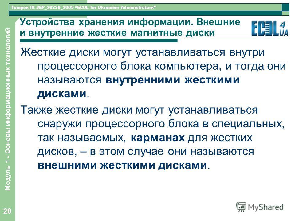 Tempus IB JEP_26239_2005 ECDL for Ukrainian Administrators Модуль 1 - Основы информационных технологий 28 Устройства хранения информации. Внешние и внутренние жесткие магнитные диски Жесткие диски могут устанавливаться внутри процессорного блока комп