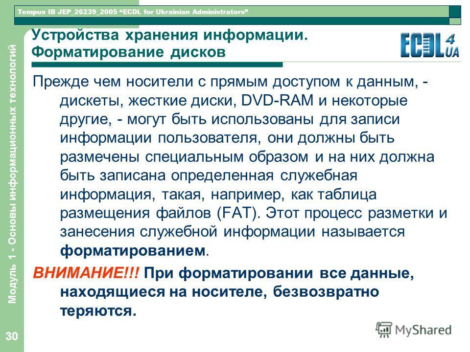 Tempus IB JEP_26239_2005 ECDL for Ukrainian Administrators Модуль 1 - Основы информационных технологий 30 Устройства хранения информации. Форматирование дисков Прежде чем носители с прямым доступом к данным, - дискеты, жесткие диски, DVD-RAM и некото