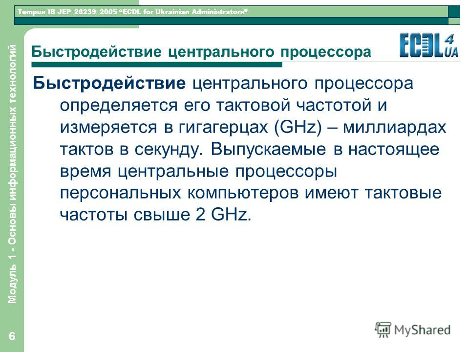 Tempus IB JEP_26239_2005 ECDL for Ukrainian Administrators Модуль 1 - Основы информационных технологий 6 Быстродействие центрального процессора Быстродействие центрального процессора определяется его тактовой частотой и измеряется в гигагерцах (GHz)