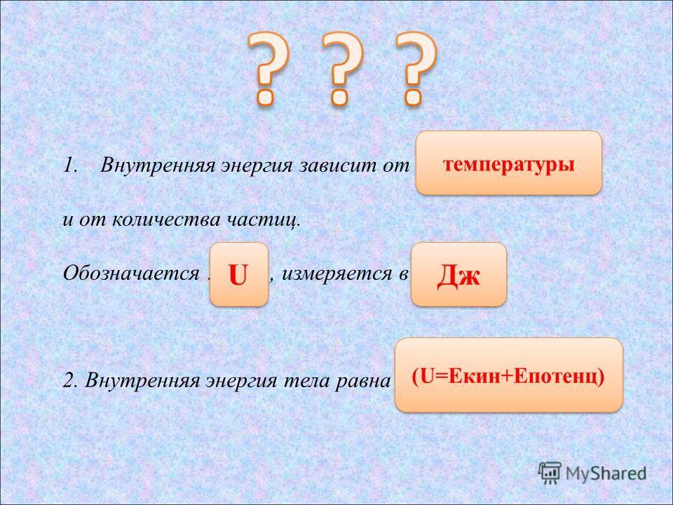 1. Внутренняя энергия зависит от …… и от количества частиц. Обозначается ………., измеряется в …... 2. Внутренняя энергия тела равна ……. (U=Eкин+Eпотенц) температуры U U Дж