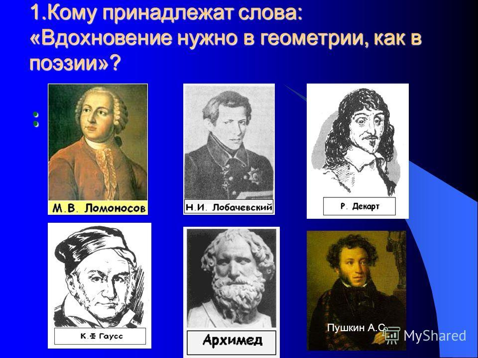 1. Кому принадлежат слова: «Вдохновение нужно в геометрии, как в поэзии»? : Пушкин А.С