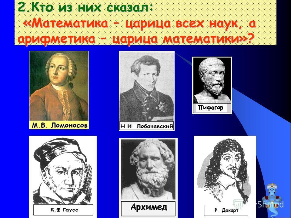 2. Кто из них сказал: «Математика – царица всех наук, а арифметика – царица математики»?