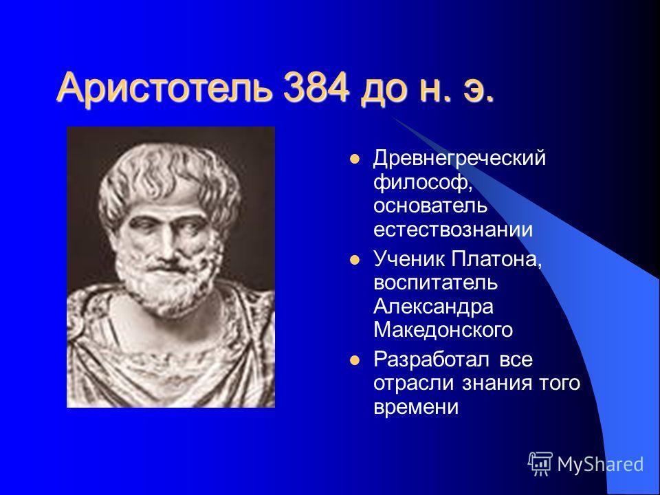 Аристотель 384 до н. э. Древнегреческий философ, основатель естествознании Ученик Платона, воспитатель Александра Македонского Разработал все отрасли знания того времени