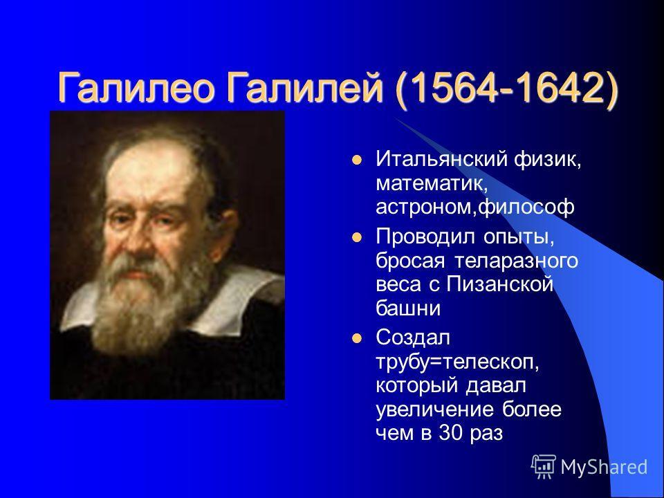Галилео Галилей (1564-1642) Итальянский физик, математик, астроном,философ Проводил опыты, бросая теларазного веса с Пизанской башни Создал трубу=телескоп, который давал увеличение более чем в 30 раз