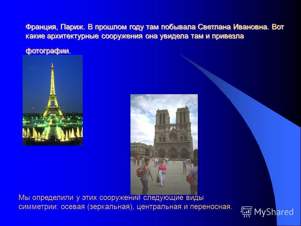 Франция, Париж. В прошлом году там побывала Светлана Ивановна. Вот какие архитектурные сооружения она увидела там и привезла фотографии. Мы определили у этих сооружений следующие виды симметрии: осевая (зеркальная), центральная и переносная.