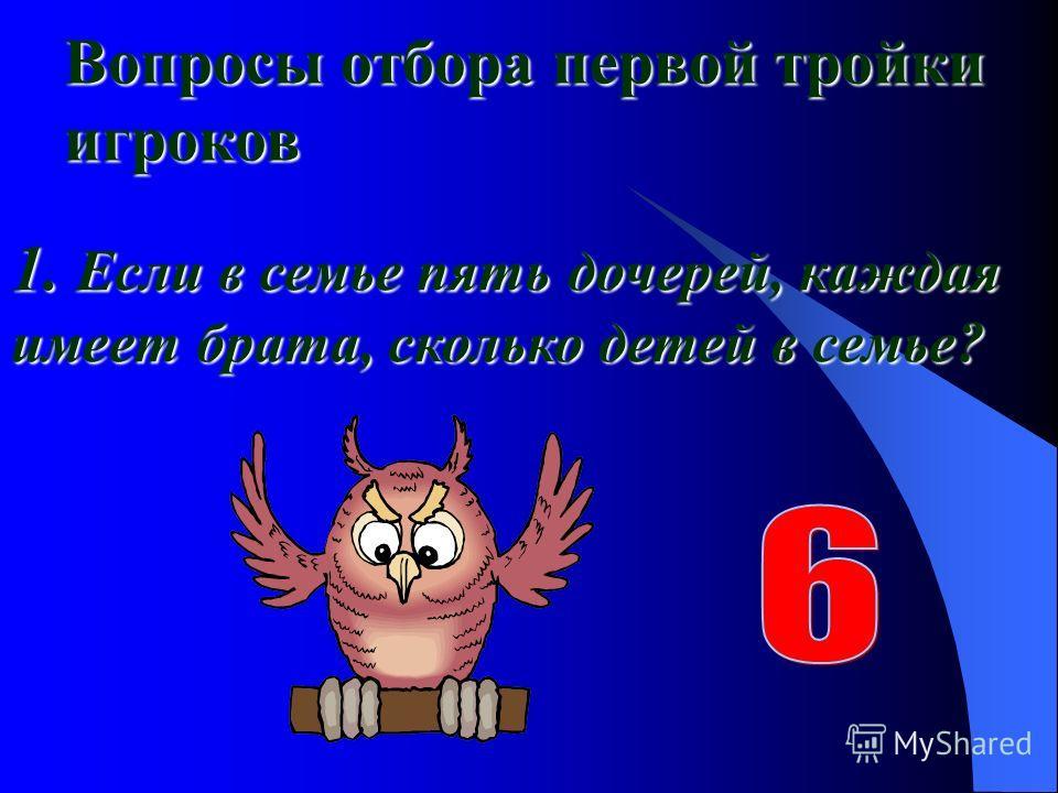 Вопросы отбора первой тройки игроков 1. Если в семье пять дочерей, каждая имеет брата, сколько детей в семье?