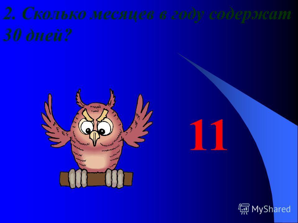 2. Сколько месяцев в году содержат 30 дней? 11