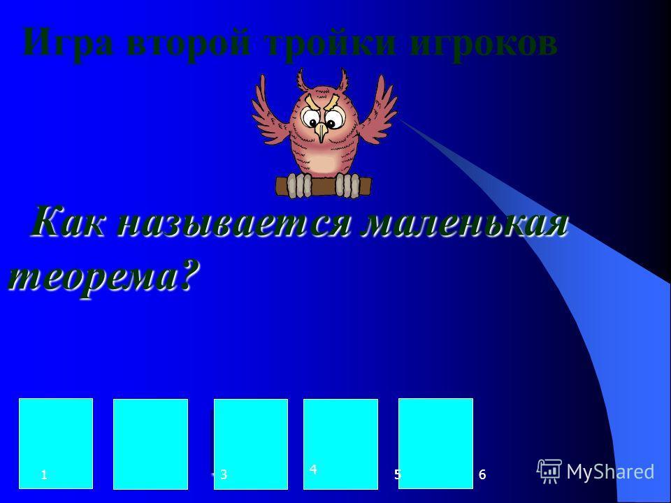 Игра второй тройки игроков Как называется маленькая теорема? Л Е М М А 123653 4 5