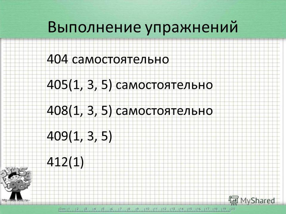 Выполнение упражнений 404 самостоятельно 405(1, 3, 5) самостоятельно 408(1, 3, 5) самостоятельно 409(1, 3, 5) 412(1)