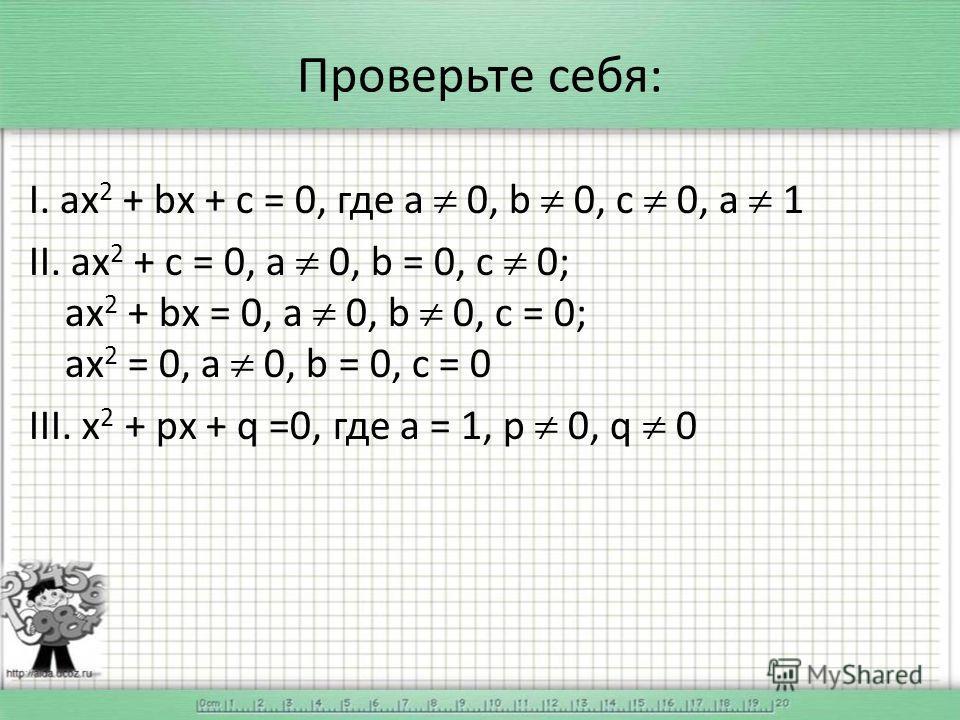 Проверьте себя: I. ах 2 + bх + с = 0, где а 0, b 0, с 0, а 1 II. ах 2 + с = 0, а 0, b = 0, с 0; ах 2 + bх = 0, а 0, b 0, c = 0; ах 2 = 0, а 0, b = 0, c = 0 III. х 2 + pх + q =0, где a = 1, p 0, q 0