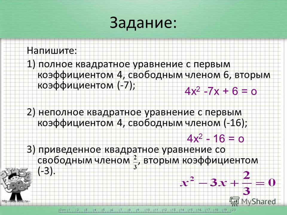 Задание: Напишите: 1) полное квадратное уравнение с первым коэффициентом 4, свободным членом 6, вторым коэффициентом (-7); 2) неполное квадратное уравнение с первым коэффициентом 4, свободным членом (-16); 3) приведенное квадратное уравнение со свобо