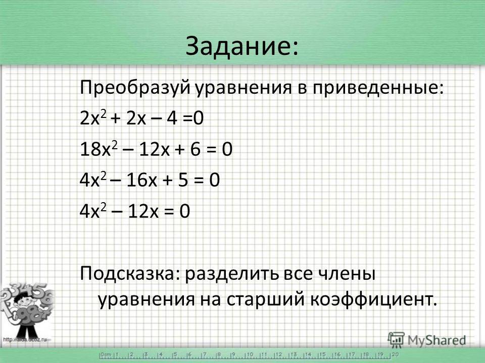 Задание: Преобразуй уравнения в приведенные: 2 х 2 + 2 х – 4 =0 18 х 2 – 12 х + 6 = 0 4 х 2 – 16 х + 5 = 0 4 х 2 – 12 х = 0 Подсказка: разделить все члены уравнения на старший коэффициент.