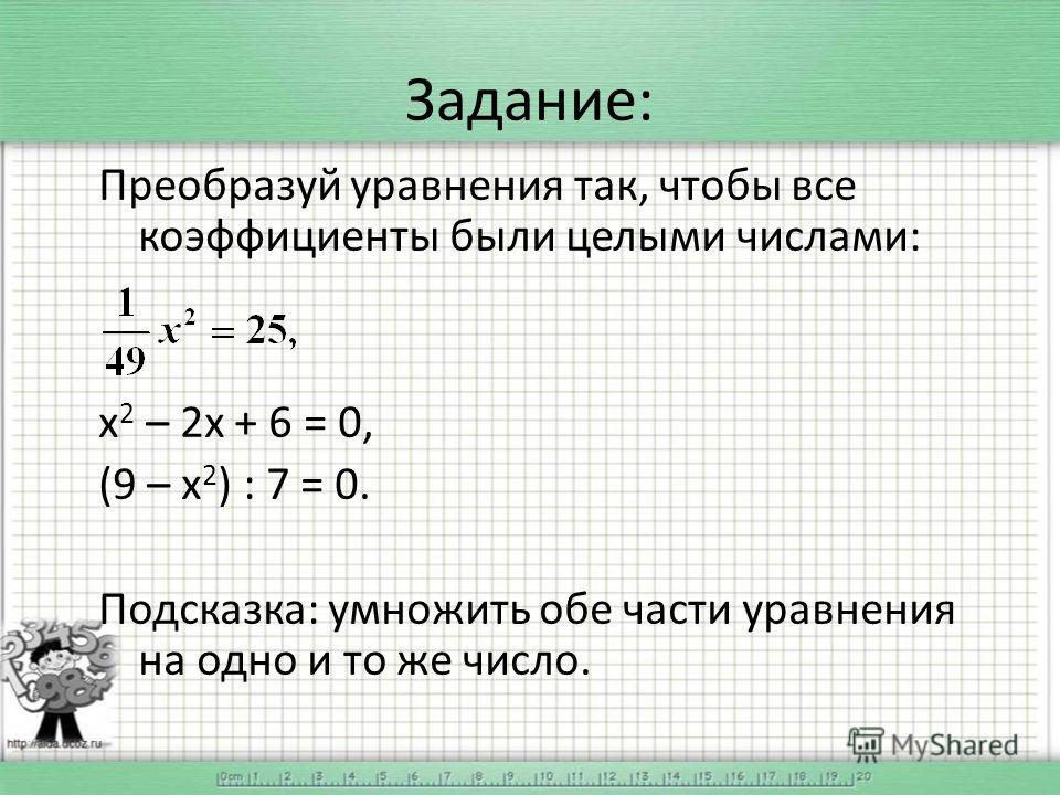 Задание: Преобразуй уравнения так, чтобы все коэффициенты были целыми числами: х 2 – 2 х + 6 = 0, (9 – х 2 ) : 7 = 0. Подсказка: умножить обе части уравнения на одно и то же число.