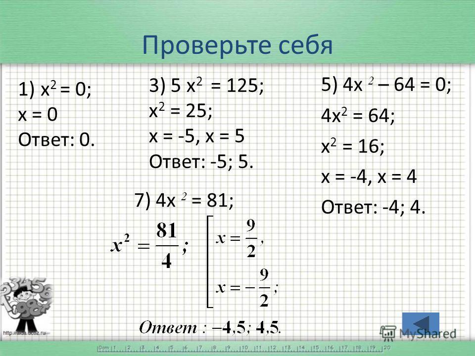 Проверьте себя 1) х 2 = 0; х = 0 Ответ: 0. 3) 5 х 2 = 125; х 2 = 25; х = -5, х = 5 Ответ: -5; 5. 5) 4 х 2 – 64 = 0; 4 х 2 = 64; х 2 = 16; х = -4, х = 4 Ответ: -4; 4. 7) 4 х 2 = 81;