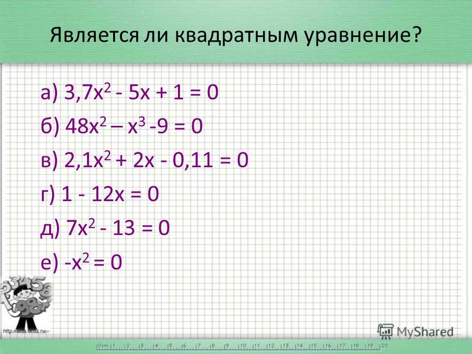 Является ли квадратным уравнение? а) 3,7 х 2 - 5 х + 1 = 0 б) 48 х 2 – х 3 -9 = 0 в) 2,1 х 2 + 2 х - 0,11 = 0 г) 1 - 12 х = 0 д) 7 х 2 - 13 = 0 е) -х 2 = 0