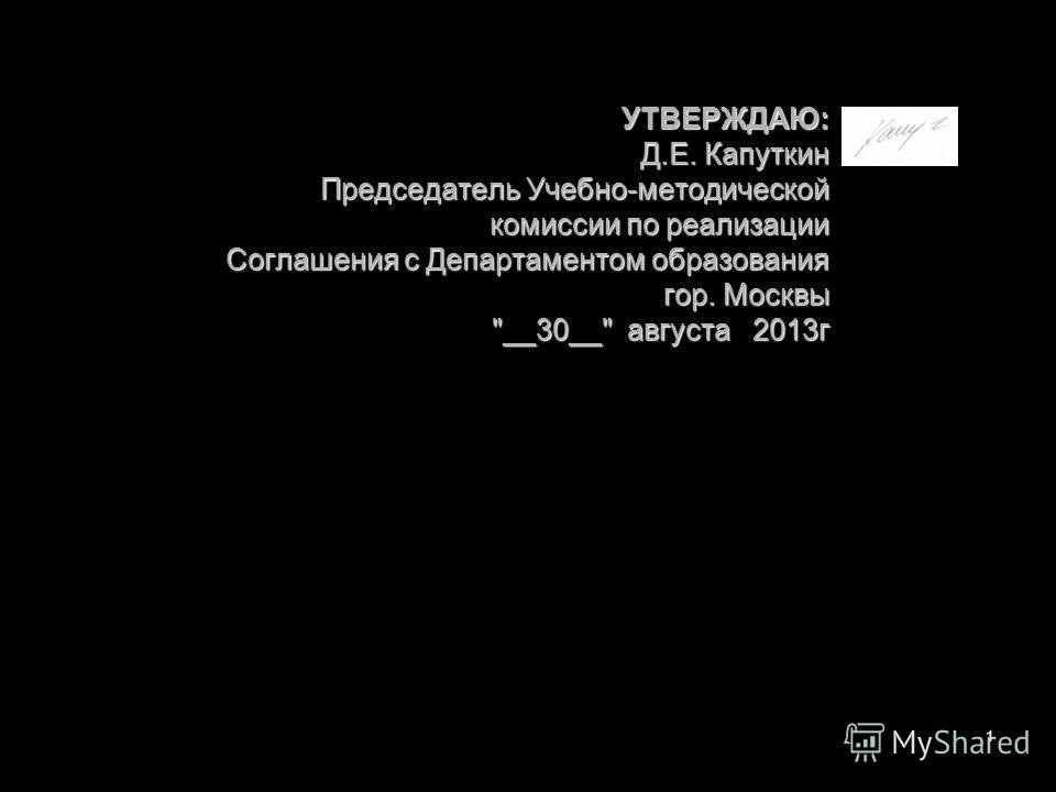 УТВЕРЖДАЮ: Д.Е. Капуткин Председатель Учебно-методической комиссии по реализации Соглашения с Департаментом образования гор. Москвы __30__ августа 2013 г 1