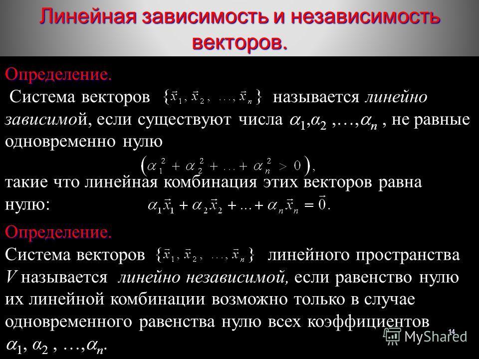 14 Линейная зависимость и независимость векторов. Определение. Система векторов называется линейно зависимой, если существуют числа 1,α 2,…, n, не равные одновременно нулю такие что линейная комбинация этих векторов равна нулю: Определение. Система в