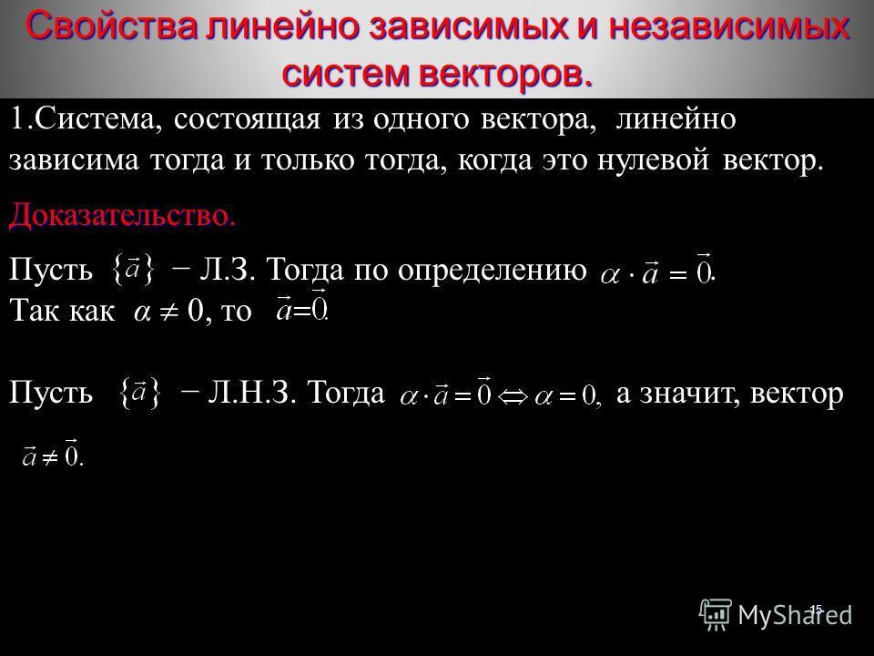 15 1.Система, состоящая из одного вектора, линейно зависима тогда и только тогда, когда это нулевой вектор.Доказательство. Пусть Л.З. Тогда по определению. Так как α 0, то Пусть Л.Н.З. Тогда а значит, вектор Свойства линейно зависимых и независимых с