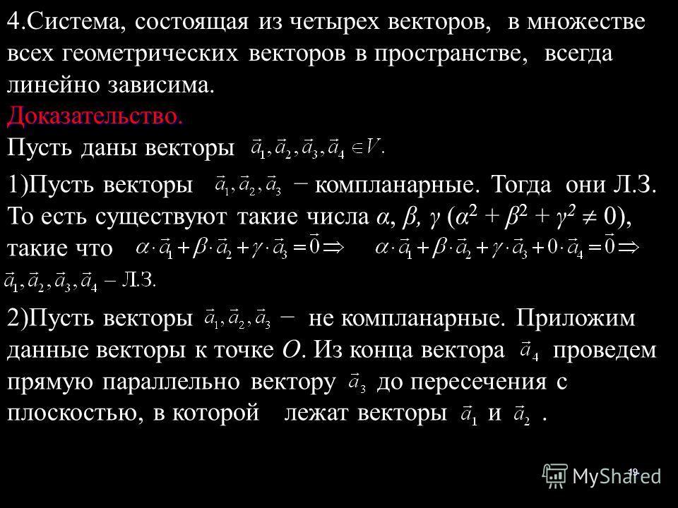 19 4.Система, состоящая из четырех векторов, в множестве всех геометрических векторов в пространстве, всегда линейно зависима.Доказательство. Пусть даны векторы 1)Пусть векторы компланарные. Тогда они Л.З. То есть существуют такие числа α, β, γ (α 2