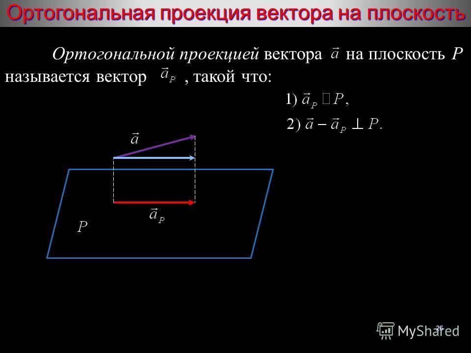 26 Ортогональная проекция вектора на плоскость Ортогональной проекцией вектора на плоскость P называется вектор, такой что:
