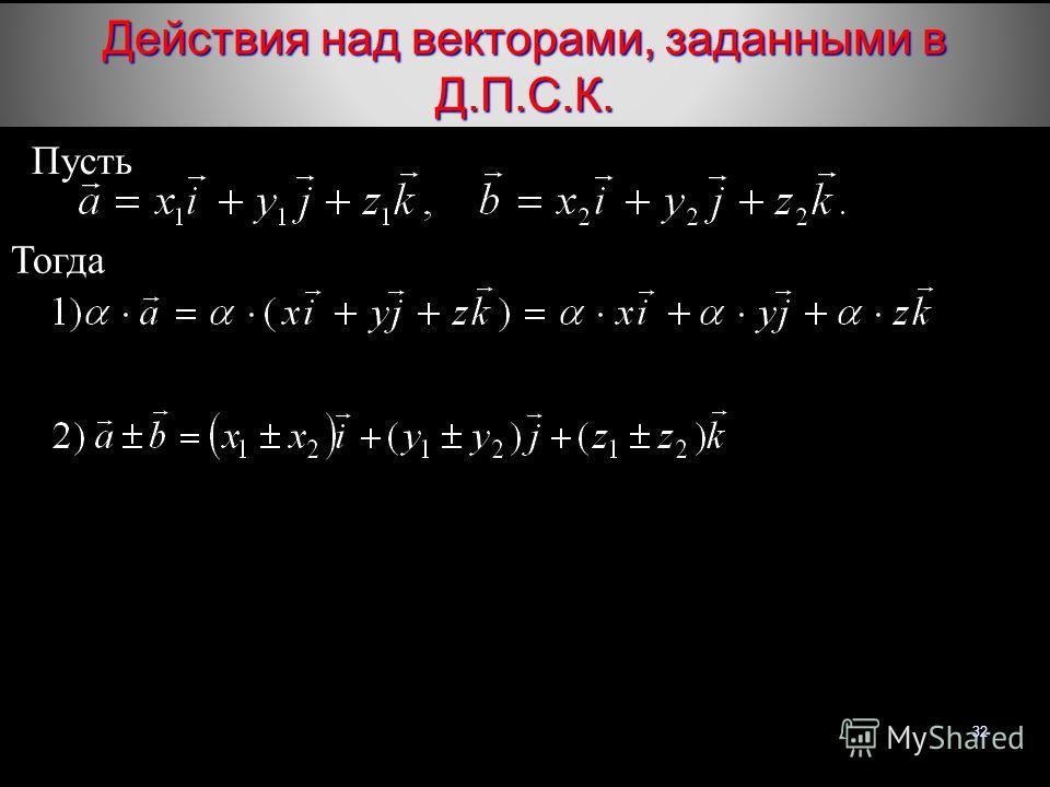 32 Действия над векторами, заданными в Д.П.С.К. Тогда Пусть