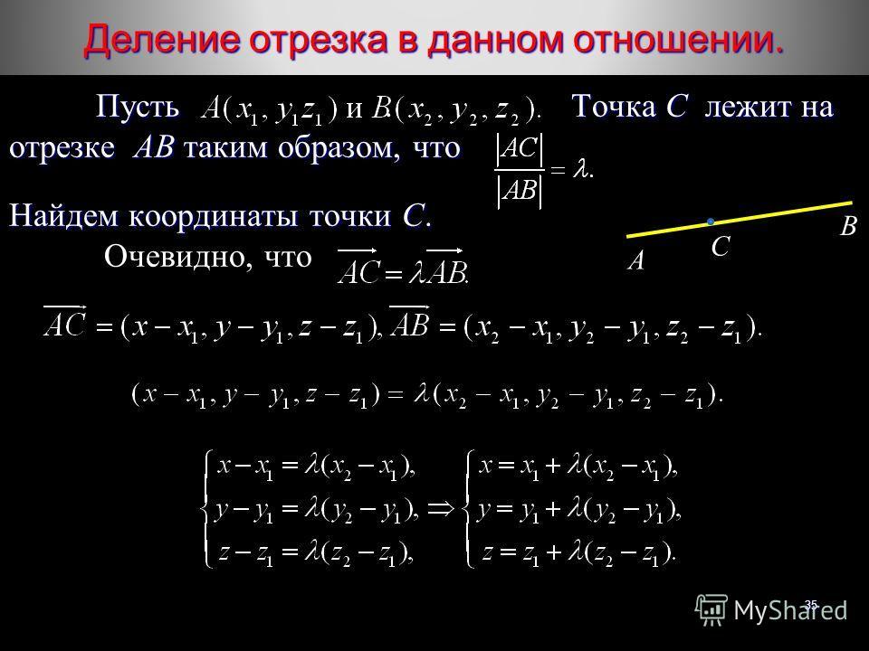Деление отрезка в данном отношении. 35 Пусть Точка С лежит на отрезке AB таким образом, что Пусть. Точка С лежит на отрезке AB таким образом, что Найдем координаты точки С. Очевидно, что A B C