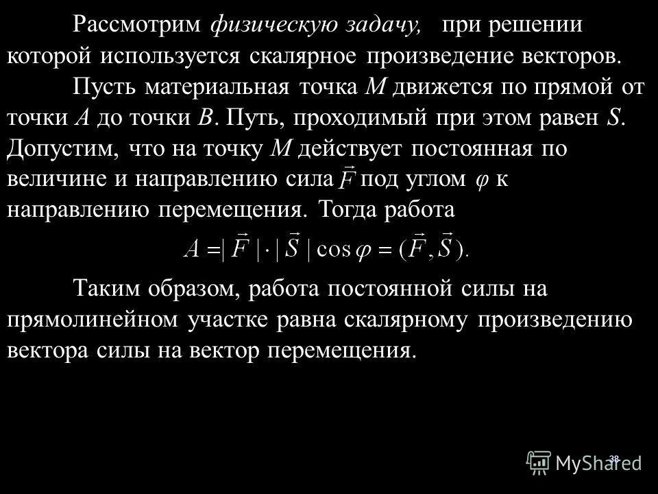 38 Рассмотрим физическую задачу, при решении которой используется скалярное произведение векторов. Пусть материальная точка М движется по прямой от точки А до точки В. Путь, проходимый при этом равен S. Допустим, что на точку М действует постоянная п