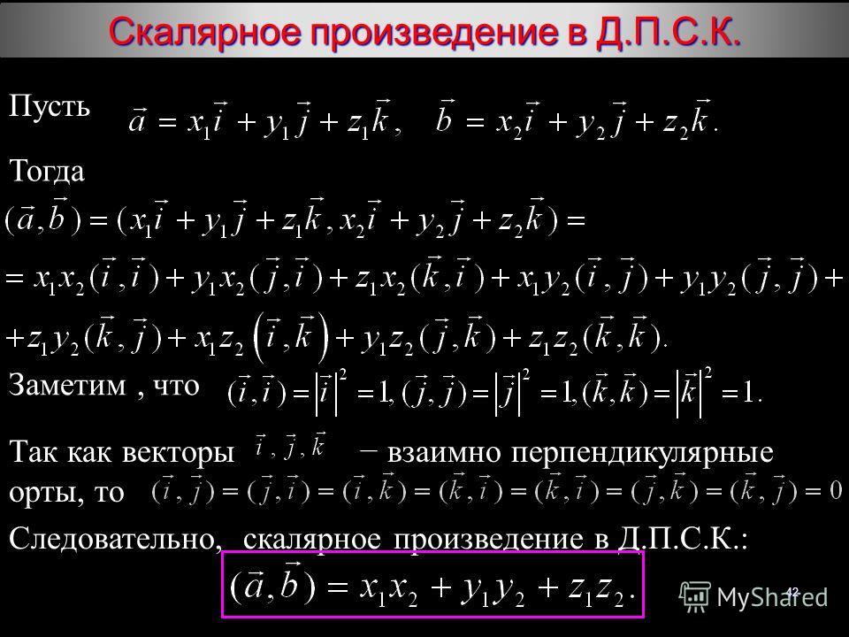 42 Скалярное произведение в Д.П.С.К. Пусть Тогда Заметим, что Так как векторы взаимно перпендикулярные орты, то Следовательно, скалярное произведение в Д.П.С.К.: