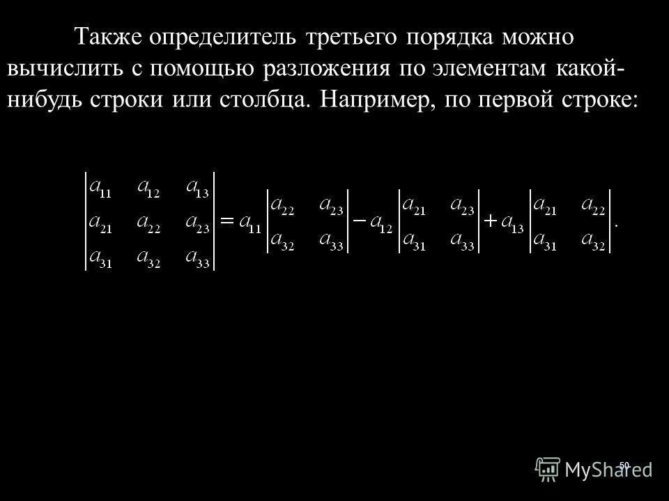50 Также определитель третьего порядка можно вычислить с помощью разложения по элементам какой- нибудь строки или столбца. Например, по первой строке: