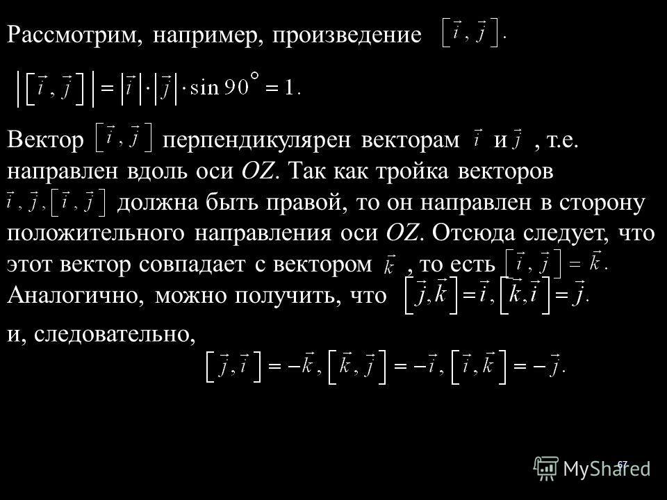 67 Рассмотрим, например, произведение Вектор перпендикулярен векторам и, т.е. направлен вдоль оси OZ. Так как тройка векторов должна быть правой, то он направлен в сторону положительного направления оси OZ. Отсюда следует, что этот вектор совпадает с