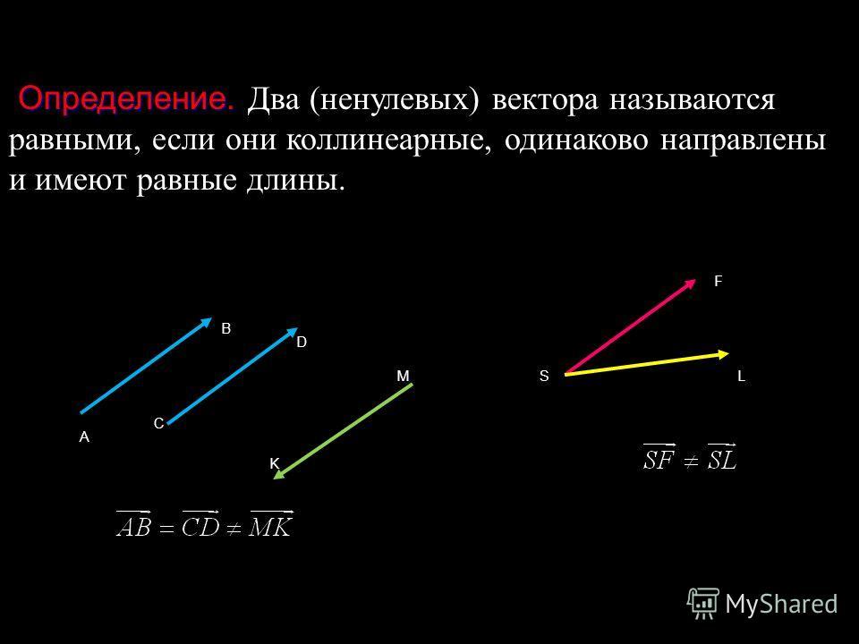 Определение. Определение. Два (ненулевых) вектора называются равными, если они коллинеарные, одинаково направлены и имеют равные длины. A B C D K MSL F