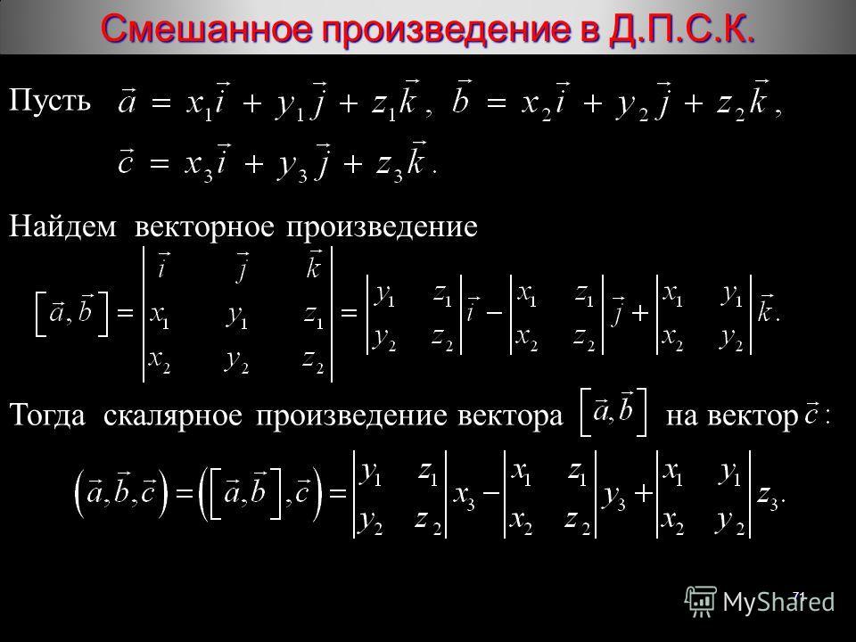 71 Смешанное произведение в Д.П.С.К. Пусть Найдем векторное произведение Тогда скалярное произведение вектора на вектор