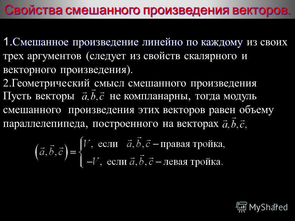 73 1. Смешанное произведение линейно по каждому 1. Смешанное произведение линейно по каждому из своих трех аргументов (следует из свойств скалярного и векторного произведения). 2. Геометрический смысл смешанного произведения Пусть векторы не комплана