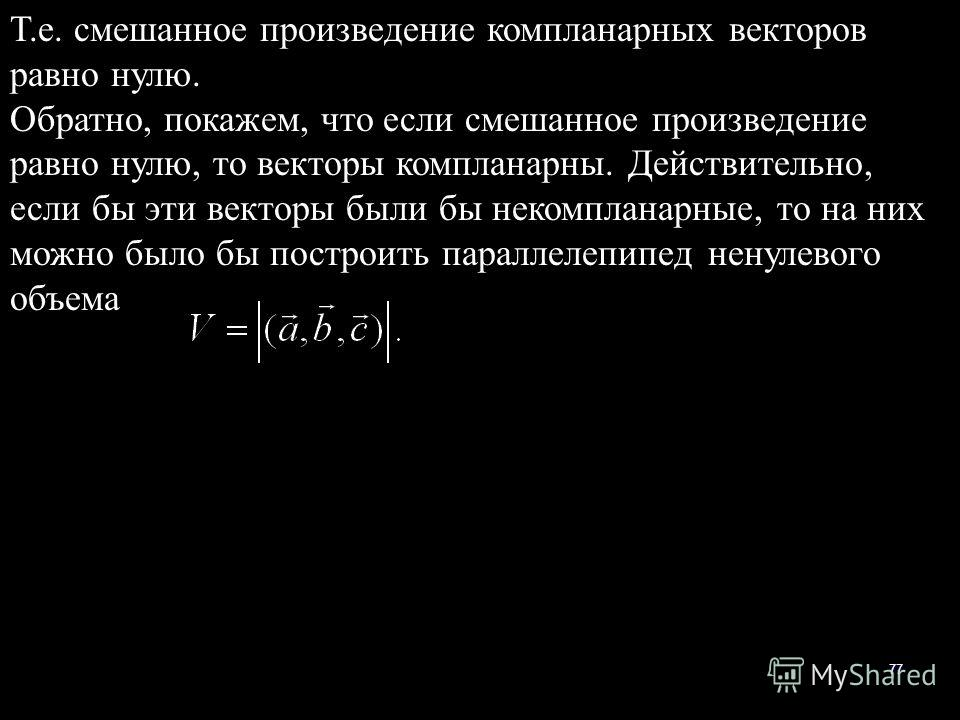 77 Т.е. смешанное произведение компланарных векторов равно нулю. Обратно, покажем, что если смешанное произведение равно нулю, то векторы компланарны. Действительно, если бы эти векторы были бы некомпланарные, то на них можно было бы построить паралл