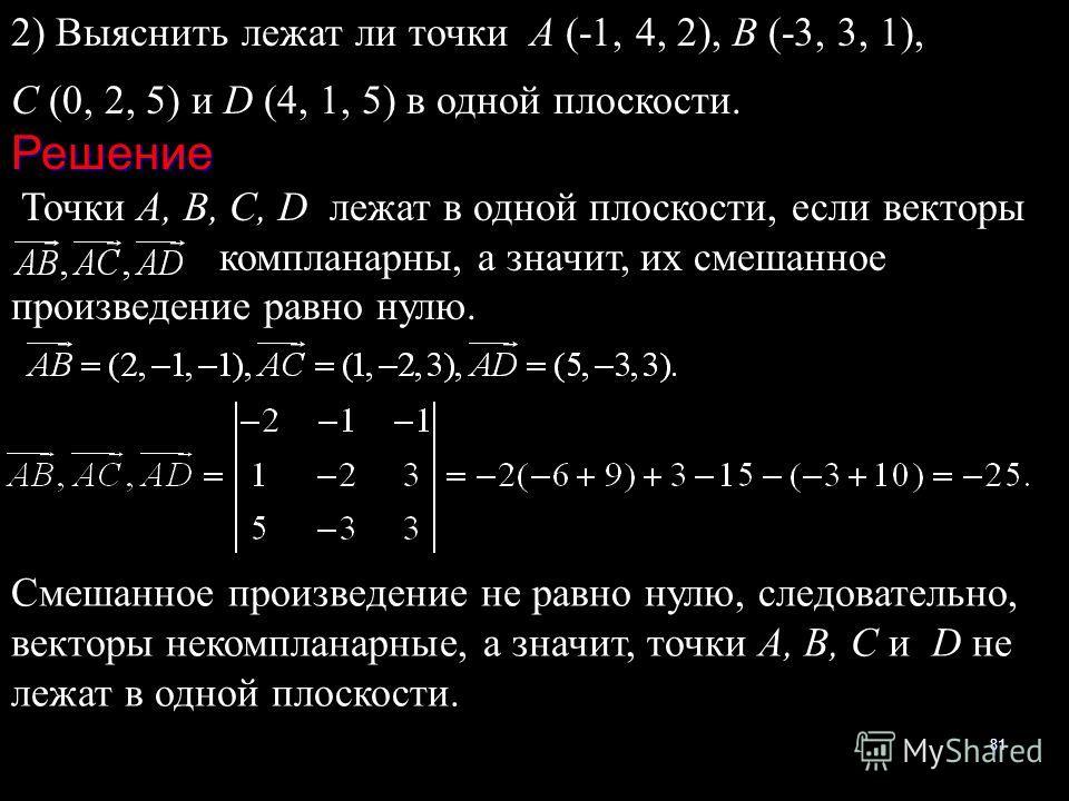 81 2) Выяснить лежат ли точки А (-1, 4, 2), В (-3, 3, 1), С (0, 2, 5) и D (4, 1, 5) в одной плоскости.Решение Точки А, В, С, D лежат в одной плоскости, если векторы компланарны, а значит, их смешанное произведение равно нулю. Смешанное произведение н