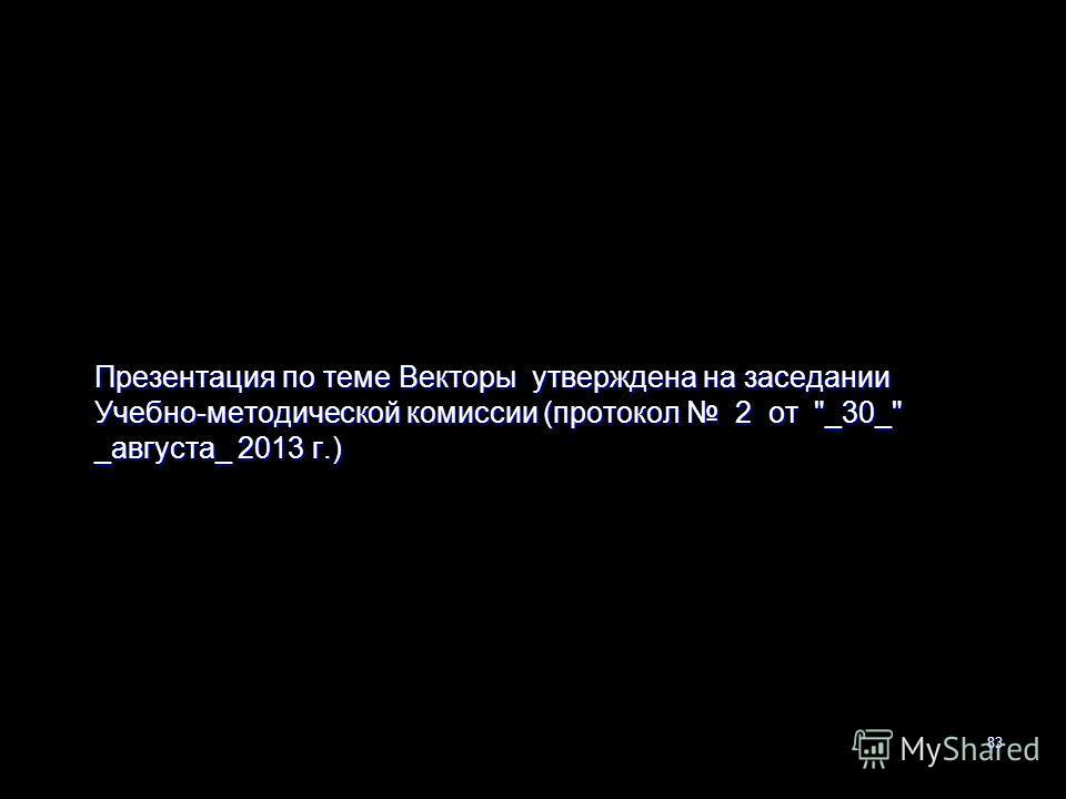 Презентация по теме Векторы утверждена на заседании Учебно-методической комиссии (протокол 2 от _30_ _августа_ 2013 г.) 83