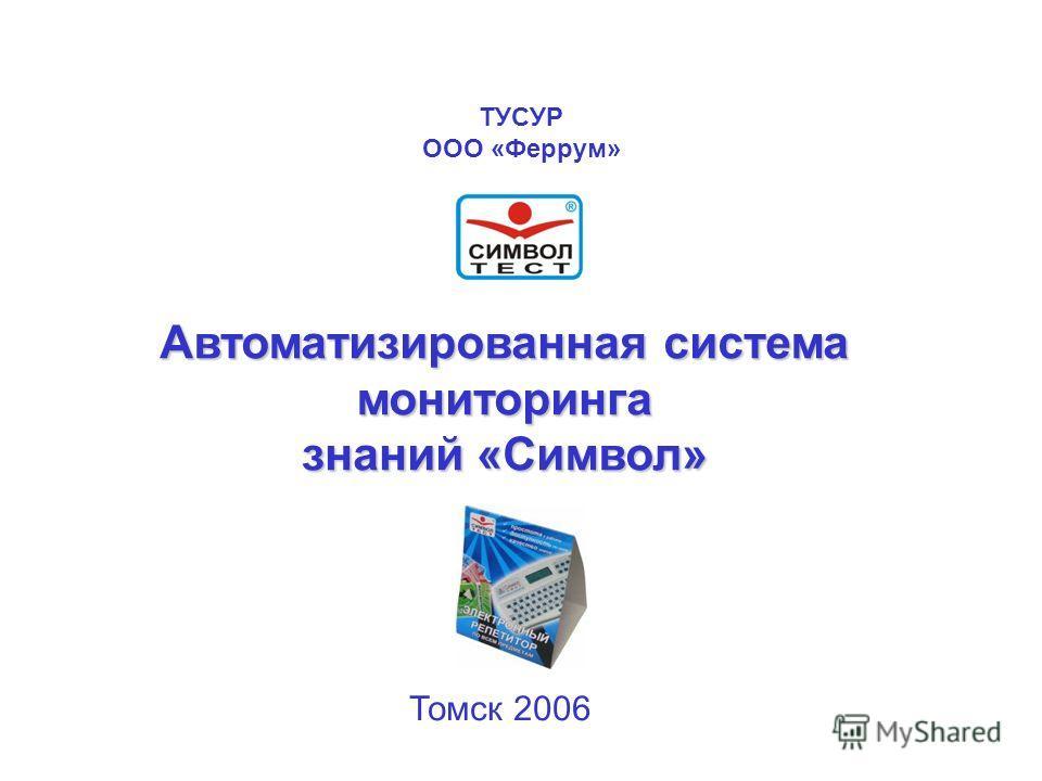 ТУСУР ООО «Феррум» Автоматизированная система мониторинга знаний «Символ» Томск 2006