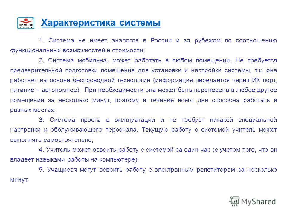 1. Система не имеет аналогов в России и за рубежом по соотношению функциональных возможностей и стоимости; 2. Система мобильна, может работать в любом помещении. Не требуется предварительной подготовки помещения для установки и настройки системы, т.к