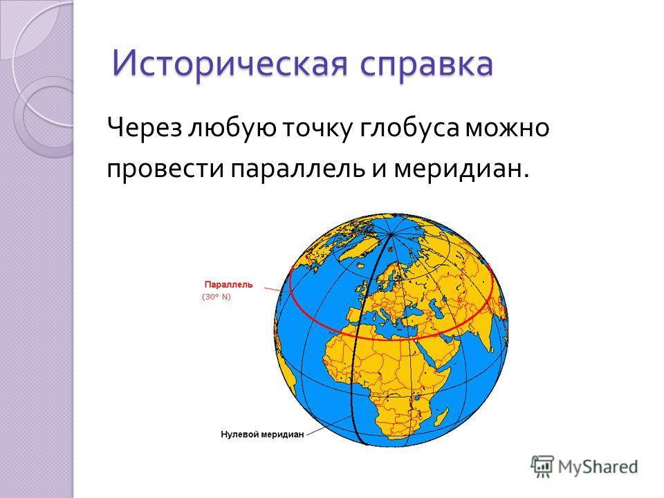Историческая справка Глобус – модель земного шара. На нём по изображениям океанов, морей, материков и островов проходит сеть линий, которые называются параллели и меридианы. Более 100 лет до нашей эры их предложил провести на карте Земли греческий уч