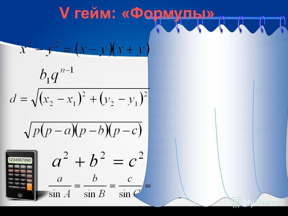Ответы для 10 класса: 1).формула разности квадратов. 2). Формула n-го члена геометрической прогрессии. 3). Формула расстояния между точками 4). Формула для нахождения площади треугольника (формула Герона) 5)Теорема Пифагора 6). Теорема синусов V гейм
