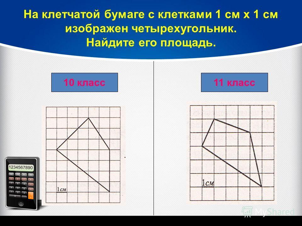 На клетчатой бумаге с клетками 1 см х 1 см изображен четырехугольник. Найдите его площадь. 11 класс 10 класс