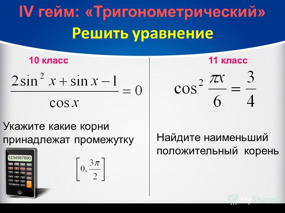 Решить уравнение Укажите какие корни принадлежат промежутку Найдите наименьший положительный корень 10 класс 11 класс IV гейм: «Тригонометрический»