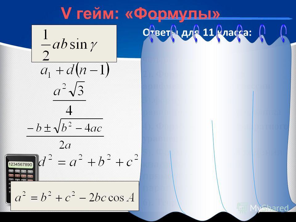 Ответы для 11 класса: 1). Формула площади четырехугольника 2). Формула n-го члена арифметической прогрессии 3).формула площади равностороннего треугольника 4). Формула корней квадратного уравнения 5). Формула для нахождения квадрата диагонали прямоуг