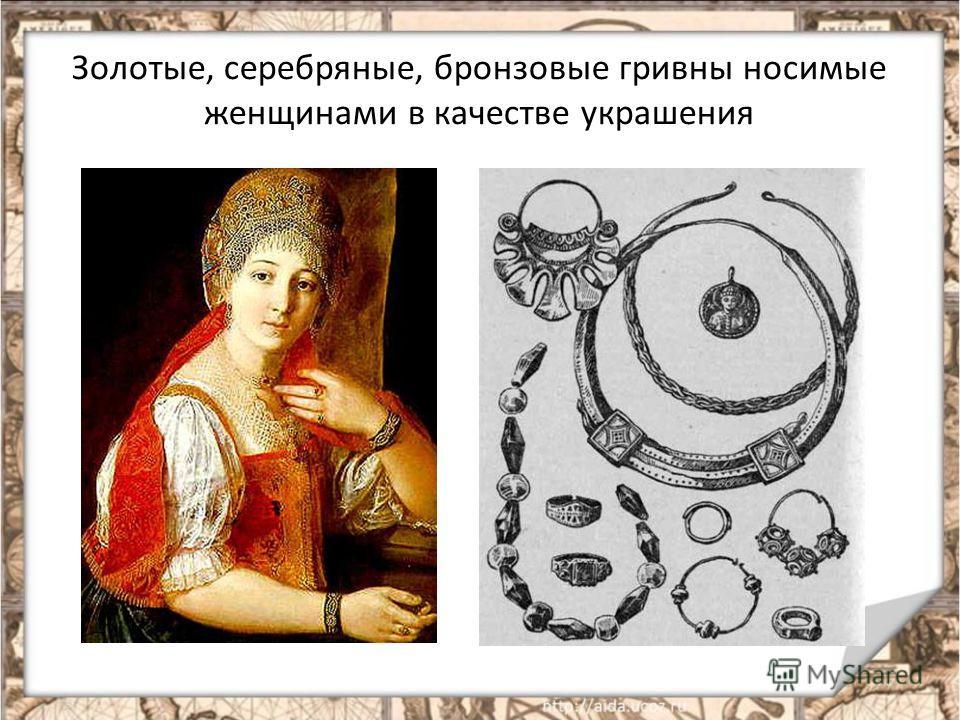 Золотые, серебряные, бронзовые гривны носимые женщинами в качестве украшения