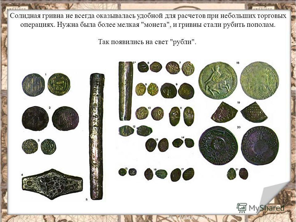 Солидная гривна не всегда оказывалась удобной для расчетов при небольших торговых операциях. Нужна была более мелкая монета, и гривны стали рубить пополам. Так появились на свет рубли.