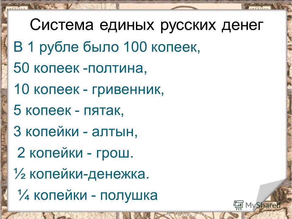 Система единых русских денег В 1 рубле было 100 копеек, 50 копеек -полтина, 10 копеек - гривенник, 5 копеек - пятак, 3 копейки - алтын, 2 копейки - грош. ½ копейки-денежка. ¼ копейки - полушка