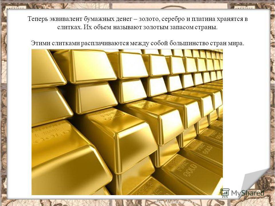 Теперь эквивалент бумажных денег – золото, серебро и платина хранятся в слитках. Их объем называют золотым запасом страны. Этими слитками расплачиваются между собой большинство стран мира.