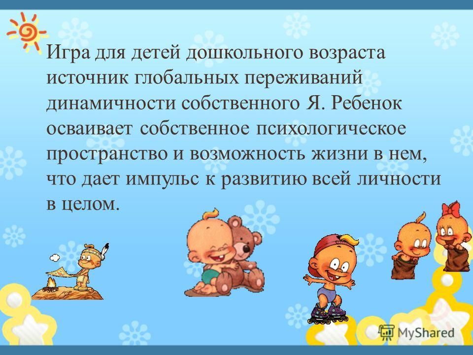 Игра для детей дошкольного возраста источник глобальных переживаний динамичности собственного Я. Ребенок осваивает собственное психологическое пространство и возможность жизни в нем, что дает импульс к развитию всей личности в целом.